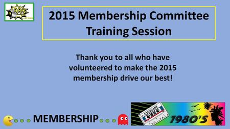 MEMBERSHIP 2015 Membership Committee Training Session Thank you to all who have volunteered to make the 2015 membership drive our best!