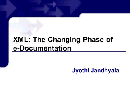 XML: The Changing Phase of e-Documentation Jyothi Jandhyala.