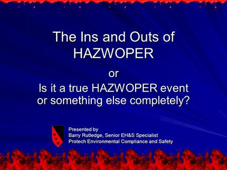 The Ins and Outs of HAZWOPER or Is it a true HAZWOPER event or something else completely? Presented by Barry Rutledge, Senior EH&S Specialist Protech Environmental.