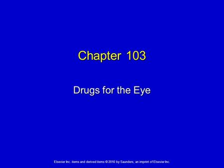 Elsevier Inc. items and derived items © 2010 by Saunders, an imprint of Elsevier Inc. Chapter 103 Drugs for the Eye.