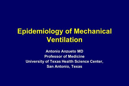 Epidemiology of Mechanical Ventilation Antonio Anzueto MD Professor of Medicine University of Texas Health Science Center, San Antonio, Texas.