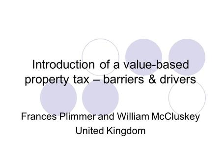 Introduction of a value-based property tax – barriers & drivers Frances Plimmer and William McCluskey United Kingdom.
