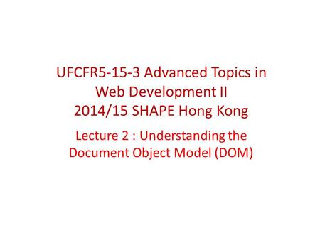 Lecture 2 : Understanding the Document Object Model (DOM) UFCFR5-15-3 Advanced Topics in Web Development II 2014/15 SHAPE Hong Kong.