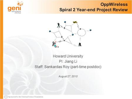 Sponsored by the National Science Foundation OppWireless Spiral 2 Year-end Project Review Howard University PI: Jiang Li Staff: Sankardas Roy (part-time.