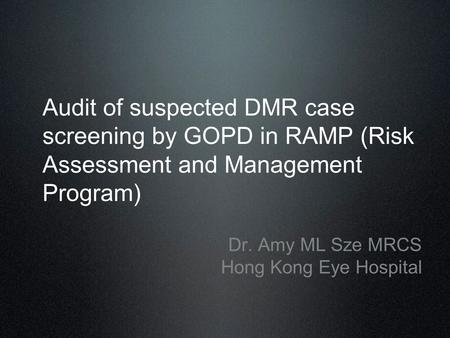 Audit of suspected DMR case screening by GOPD in RAMP (Risk Assessment and Management Program) Dr. Amy ML Sze MRCS Hong Kong Eye Hospital.