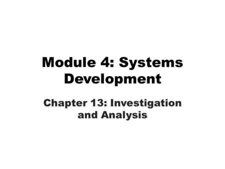 Module 4: Systems Development Chapter 13: Investigation and Analysis.