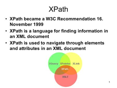 1 XPath XPath became a W3C Recommendation 16. November 1999 XPath is a language for finding information in an XML document XPath is used to navigate through.