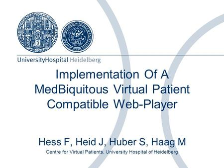 Implementation Of A MedBiquitous Virtual Patient Compatible Web-Player Hess F, Heid J, Huber S, Haag M Centre for Virtual Patients, University Hospital.