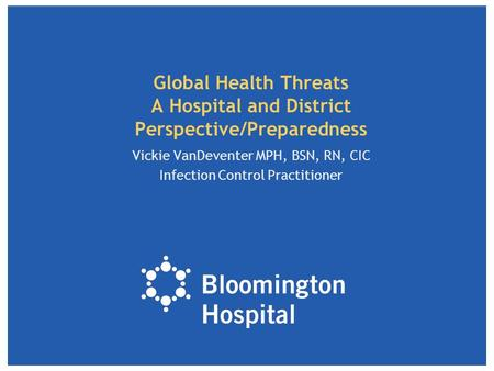 Global Health Threats A Hospital and District Perspective/Preparedness Vickie VanDeventer MPH, BSN, RN, CIC Infection Control Practitioner.