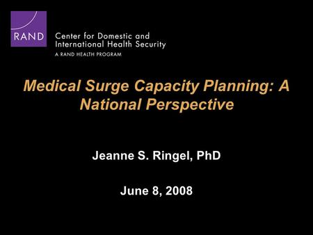 Medical Surge Capacity Planning: A National Perspective Jeanne S. Ringel, PhD June 8, 2008.