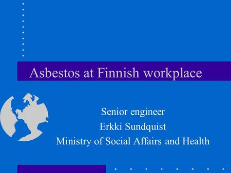 Asbestos at Finnish workplace Senior engineer Erkki Sundquist Ministry of Social Affairs and Health.