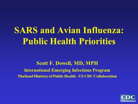 SARS and Avian Influenza: Public Health Priorities Scott F. Dowell, MD, MPH International Emerging Infections Program Thailand Ministry of Public Health.