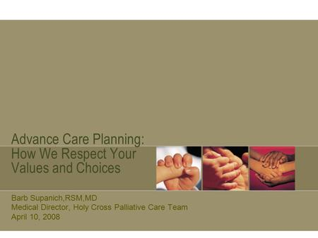 Advance Care Planning: How We Respect Your Values and Choices Barb Supanich,RSM,MD Medical Director, Holy Cross Palliative Care Team April 10, 2008.