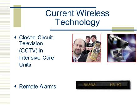 Current Wireless Technology  Closed Circuit Television (CCTV) in Intensive Care Units  Remote Alarms.