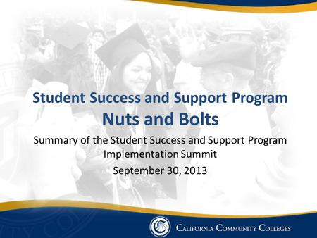 Student Success and Support Program Nuts and Bolts Summary of the Student Success and Support Program Implementation Summit September 30, 2013.