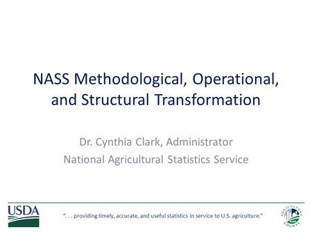 """... providing timely, accurate, and useful statistics in service to U.S. agriculture."" NASS Methodological, Operational, and Structural Transformation."