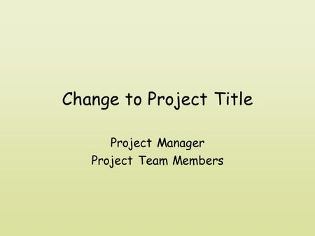 Change to Project Title Project Manager Project Team Members.