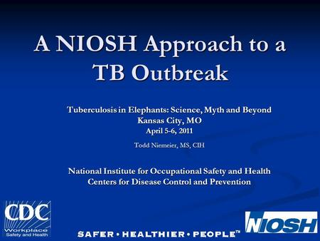 A NIOSH Approach to a TB Outbreak Tuberculosis in Elephants: Science, Myth and Beyond Kansas City, MO April 5-6, 2011 Todd Niemeier, MS, CIH National Institute.