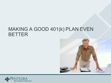 MAKING A GOOD 401(k) PLAN EVEN BETTER. TOPICS COVERED  Increasing Participation  Understanding Your Plan  Roth 401(k)  Safe Harbor  Investment Policy.