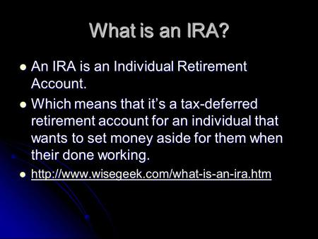 What is an IRA? An IRA is an Individual Retirement Account. An IRA is an Individual Retirement Account. Which means that it's a tax-deferred retirement.