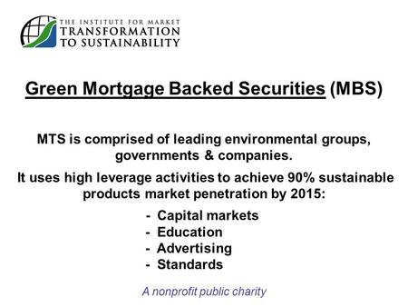 Green Mortgage Backed Securities (MBS) MTS is comprised of leading environmental groups, governments & companies. It uses high leverage activities to achieve.