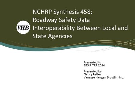 NCHRP Synthesis 458: Roadway Safety Data Interoperability Between Local and State Agencies Presented to ATSIP TRF 2014 Presented by Nancy Lefler Vanasse.