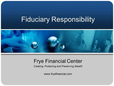 Fiduciary Responsibility Frye Financial Center Creating, Protecting and Preserving Wealth www.fryefinancial.com.