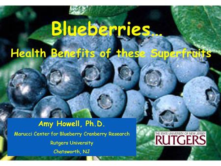 Blueberries… Health Benefits of these Superfruits Amy Howell, Ph.D. Marucci Center for Blueberry Cranberry Research Rutgers University Chatsworth, NJ.