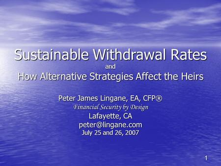 1 Sustainable Withdrawal Rates and How Alternative Strategies Affect the Heirs Peter James Lingane, EA, CFP® Financial Security by Design Lafayette, CA.