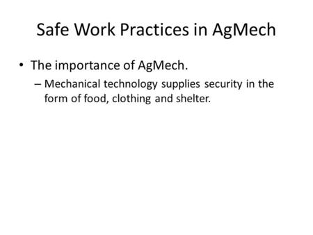 Safe Work Practices in AgMech The importance of AgMech. – Mechanical technology supplies security in the form of food, clothing and shelter.