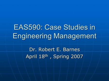 EAS590: Case Studies in Engineering Management Dr. Robert E. Barnes April 18 th, Spring 2007.