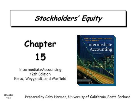 Chapter 15-1 Stockholders' Equity Chapter15 Intermediate Accounting 12th Edition Kieso, Weygandt, and Warfield Prepared by Coby Harmon, University of California,