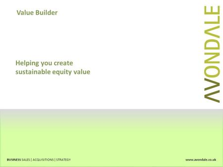 Value Builder BUSINESS SALES | ACQUISITIONS | STRATEGY www.avondale.co.uk Helping you create sustainable equity value.