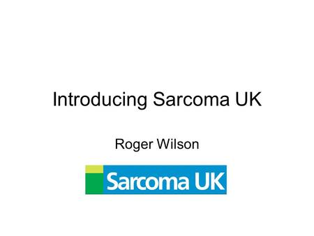 Introducing Sarcoma UK Roger Wilson. First steps … Roger Wilson – patient (dx 1999) –Journalist Sarcoma UK launched as newsletter –First edition April.