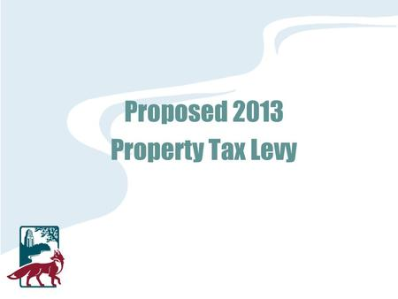 Proposed 2013 Property Tax Levy. 2013 Tax Levy 2013 levy request = $21,814,158 Operating levy frozen since 2009 levy Estimated decrease in city-wide EAV.