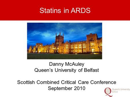 Danny McAuley Queen's University of Belfast Scottish Combined Critical Care Conference September 2010 Statins in ARDS.