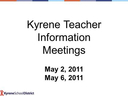 Kyrene Teacher Information Meetings May 2, 2011 May 6, 2011.