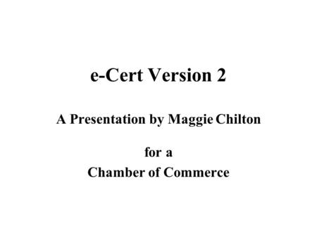 E-Cert Version 2 A Presentation by Maggie Chilton for a Chamber of Commerce.