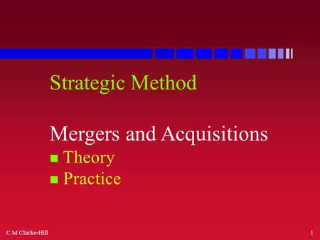 C M Clarke-Hill1 Strategic Method Mergers and Acquisitions n Theory n Practice.