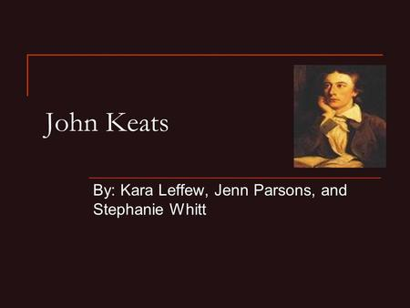 John Keats By: Kara Leffew, Jenn Parsons, and Stephanie Whitt.