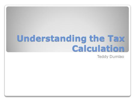 Understanding the Tax Calculation Teddy Dumlao. Key Questions What are the sources of income? What is the relationship between tax rates and tax amounts?