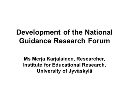 Development of the National Guidance Research Forum Ms Merja Karjalainen, Researcher, Institute for Educational Research, University of Jyväskylä.