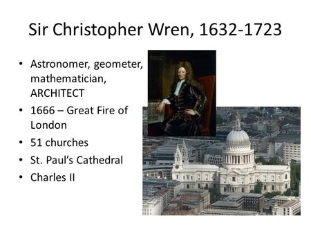 Sir Christopher Wren, 1632-1723 Astronomer, geometer, mathematician, ARCHITECT 1666 – Great Fire of London 51 churches St. Paul's Cathedral Charles II.