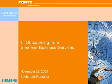IT Outsourcing from Siemens Business Services November 22, 2005 Bucharest, Romania Global network of innovation.