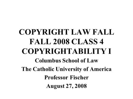 COPYRIGHT LAW FALL FALL 2008 CLASS 4 COPYRIGHTABILITY I Columbus School of Law The Catholic University of America Professor Fischer August 27, 2008.