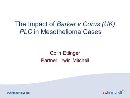 The Impact of Barker v Corus (UK) PLC in Mesothelioma Cases Colin Ettinger Partner, Irwin Mitchell.