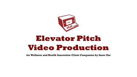 Elevator Pitch Video Production for Wellness and Health Innovation Client Companies by Inner Ear.