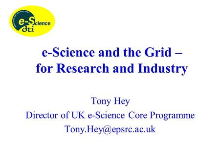 E-Science and the Grid – for Research and Industry Tony Hey Director of UK e-Science Core Programme
