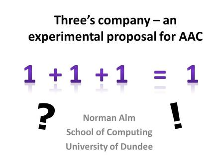 Three's company – an experimental proposal for AAC Norman Alm School of Computing University of Dundee ? !