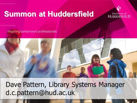 Summon at Huddersfield Summon at Huddersfield Dave Pattern, Library Systems Manager